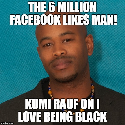 The 6 Million FacebookLIKES Man: Kumi Rauf on ILoveBeingBlack